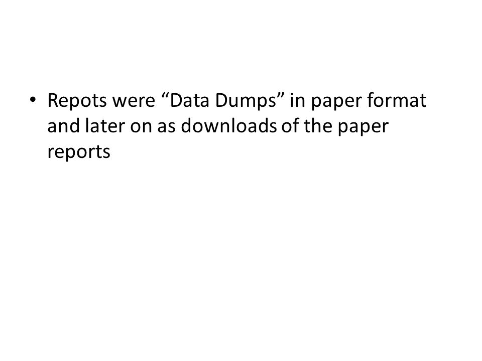 Repots were Data Dumps in paper format and later on as downloads of the paper reports