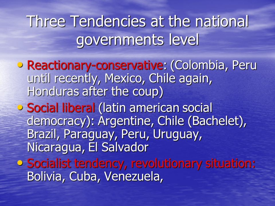 Three Tendencies at the national governments level Reactionary-conservative: (Colombia, Peru until recently, Mexico, Chile again, Honduras after the coup) Reactionary-conservative: (Colombia, Peru until recently, Mexico, Chile again, Honduras after the coup) Social liberal (latin american social democracy): Argentine, Chile (Bachelet), Brazil, Paraguay, Peru, Uruguay, Nicaragua, El Salvador Social liberal (latin american social democracy): Argentine, Chile (Bachelet), Brazil, Paraguay, Peru, Uruguay, Nicaragua, El Salvador Socialist tendency, revolutionary situation: Bolivia, Cuba, Venezuela, Socialist tendency, revolutionary situation: Bolivia, Cuba, Venezuela,