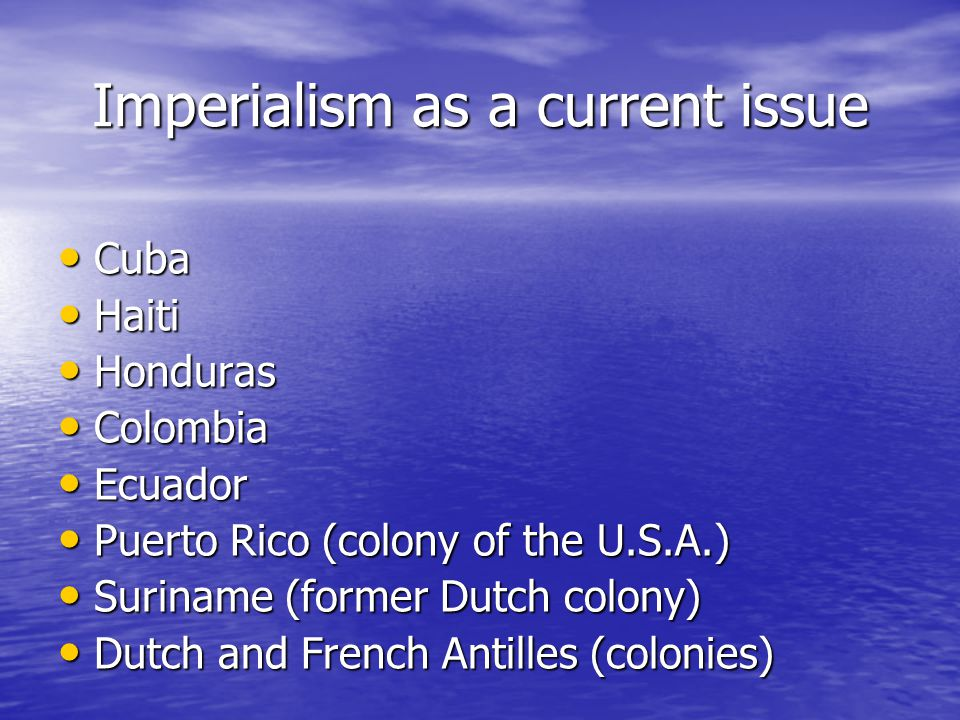 Imperialism as a current issue Cuba Cuba Haiti Haiti Honduras Honduras Colombia Colombia Ecuador Ecuador Puerto Rico (colony of the U.S.A.) Puerto Rico (colony of the U.S.A.) Suriname (former Dutch colony) Suriname (former Dutch colony) Dutch and French Antilles (colonies) Dutch and French Antilles (colonies)