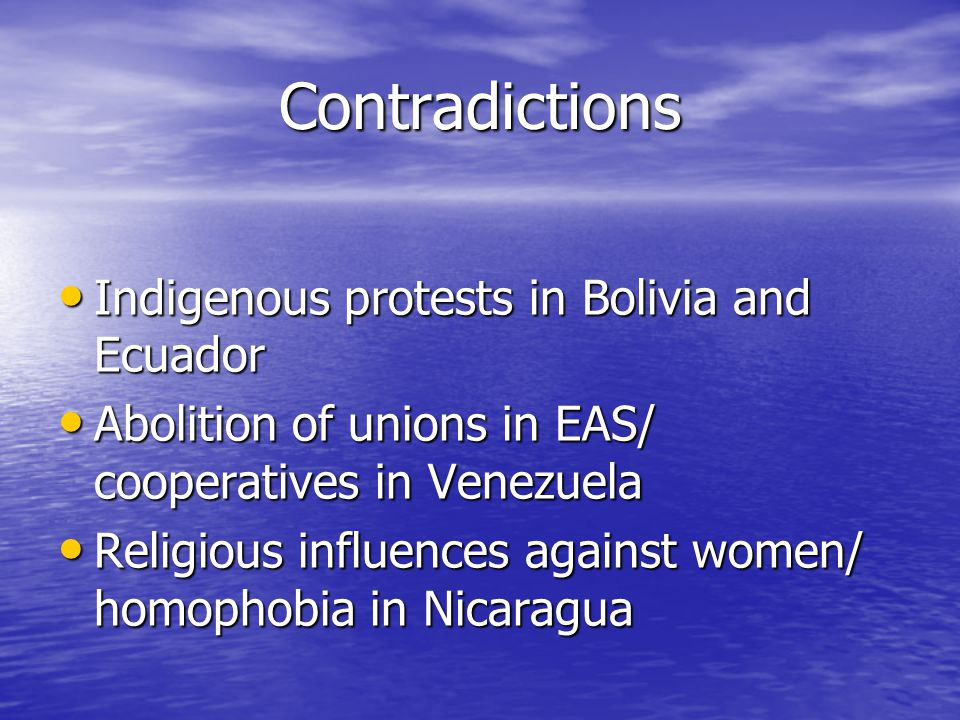 Contradictions Indigenous protests in Bolivia and Ecuador Indigenous protests in Bolivia and Ecuador Abolition of unions in EAS/ cooperatives in Venezuela Abolition of unions in EAS/ cooperatives in Venezuela Religious influences against women/ homophobia in Nicaragua Religious influences against women/ homophobia in Nicaragua