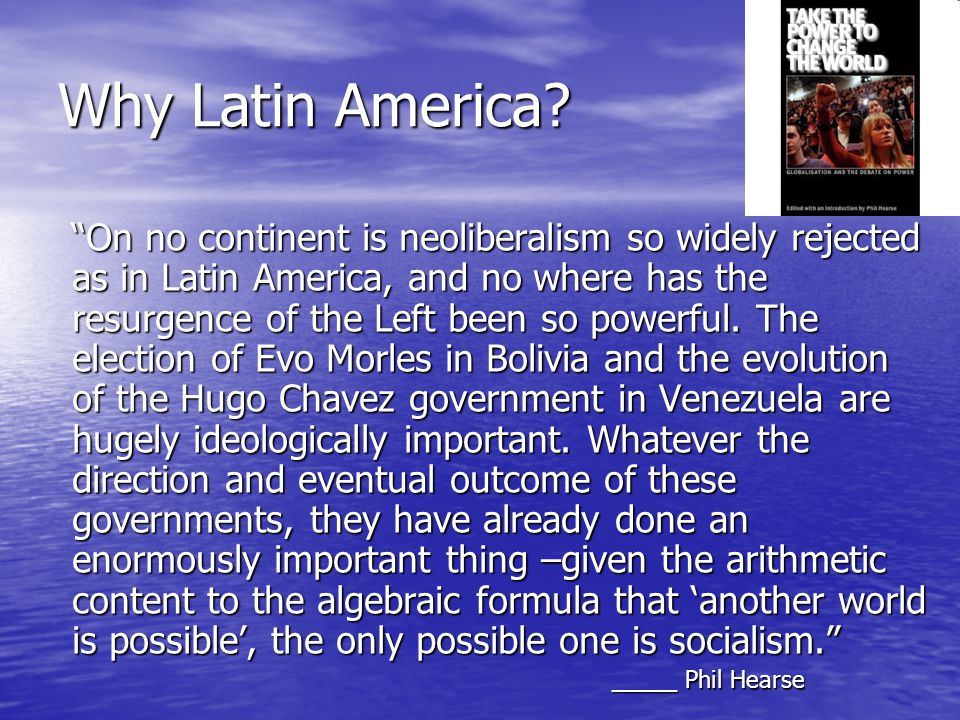 Background of the debates in Latin America Resistance against neoliberalism from the 1980's on – economic/debt crisis, workers mobilizations, defeat/decomposition of workers movement, (1989 Caracazo in Venezuela) Resistance against neoliberalism from the 1980's on – economic/debt crisis, workers mobilizations, defeat/decomposition of workers movement, (1989 Caracazo in Venezuela) Political/theoretical defeat post soviet/neoliberal thinking; F.