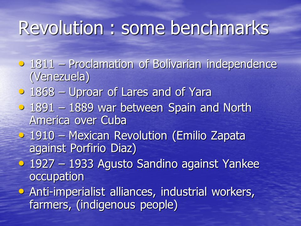 Revolution : some benchmarks Revolution : some benchmarks 1811 – Proclamation of Bolivarian independence (Venezuela) 1811 – Proclamation of Bolivarian independence (Venezuela) 1868 – Uproar of Lares and of Yara 1868 – Uproar of Lares and of Yara 1891 – 1889 war between Spain and North America over Cuba 1891 – 1889 war between Spain and North America over Cuba 1910 – Mexican Revolution (Emilio Zapata against Porfirio Diaz) 1910 – Mexican Revolution (Emilio Zapata against Porfirio Diaz) 1927 – 1933 Agusto Sandino against Yankee occupation 1927 – 1933 Agusto Sandino against Yankee occupation Anti-imperialist alliances, industrial workers, farmers, (indigenous people) Anti-imperialist alliances, industrial workers, farmers, (indigenous people)