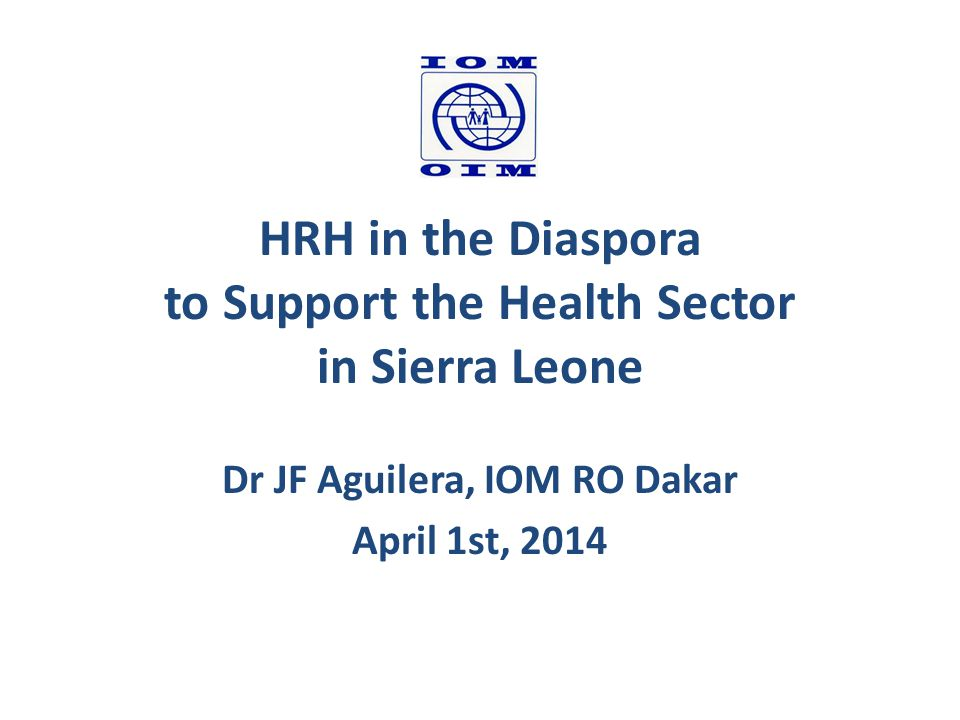 HRH in the Diaspora to Support the Health Sector in Sierra Leone Dr JF Aguilera, IOM RO Dakar April 1st, 2014