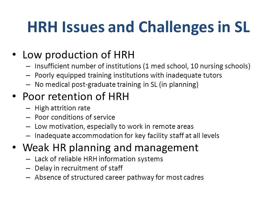 HRH Issues and Challenges in SL Low production of HRH – Insufficient number of institutions (1 med school, 10 nursing schools) – Poorly equipped train
