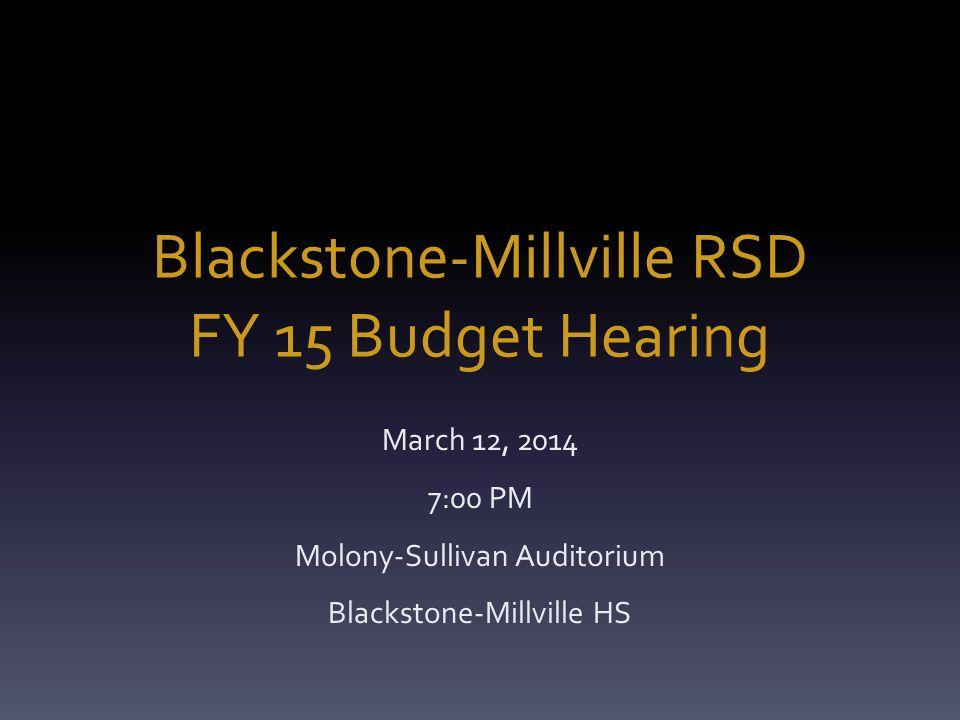 Blackstone-Millville RSD FY 15 Budget Hearing March 12, 2014 7:00 PM Molony-Sullivan Auditorium Blackstone-Millville HS