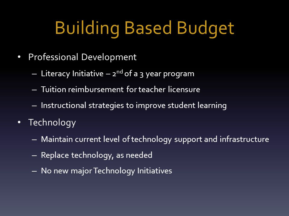 Building Based Budget Professional Development – Literacy Initiative – 2 nd of a 3 year program – Tuition reimbursement for teacher licensure – Instructional strategies to improve student learning Technology – Maintain current level of technology support and infrastructure – Replace technology, as needed – No new major Technology Initiatives