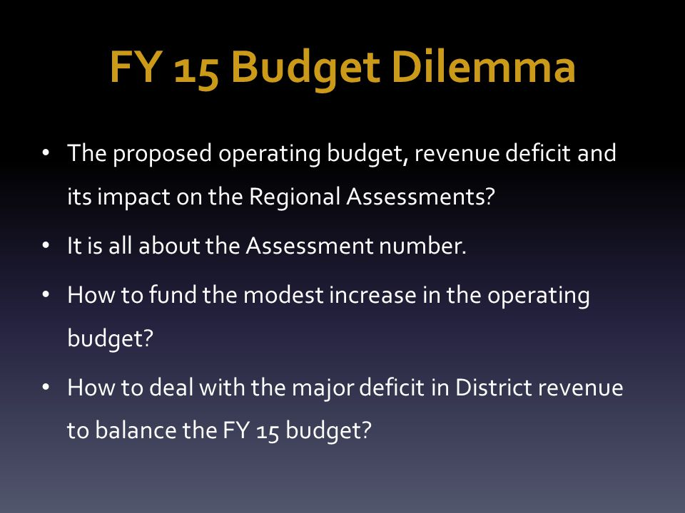 FY 15 Budget Dilemma The proposed operating budget, revenue deficit and its impact on the Regional Assessments.