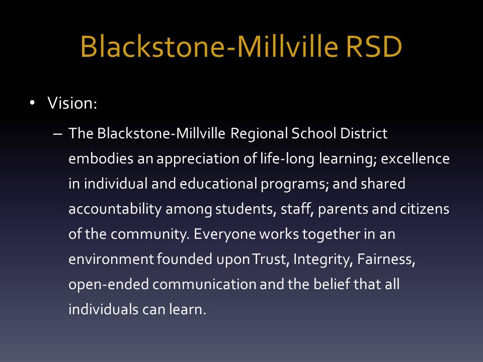 Blackstone-Millville RSD Vision: – The Blackstone-Millville Regional School District embodies an appreciation of life-long learning; excellence in individual and educational programs; and shared accountability among students, staff, parents and citizens of the community.