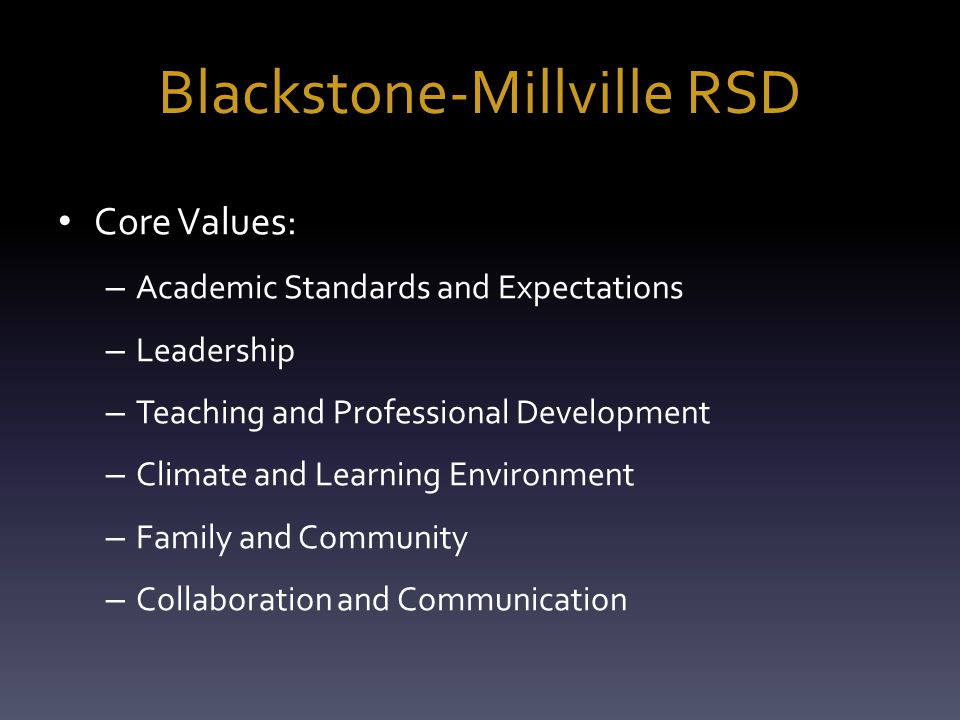 Blackstone-Millville RSD Core Values: – Academic Standards and Expectations – Leadership – Teaching and Professional Development – Climate and Learning Environment – Family and Community – Collaboration and Communication