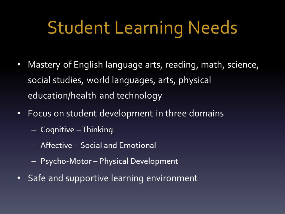 Student Learning Needs Mastery of English language arts, reading, math, science, social studies, world languages, arts, physical education/health and technology Focus on student development in three domains – Cognitive – Thinking – Affective – Social and Emotional – Psycho-Motor – Physical Development Safe and supportive learning environment