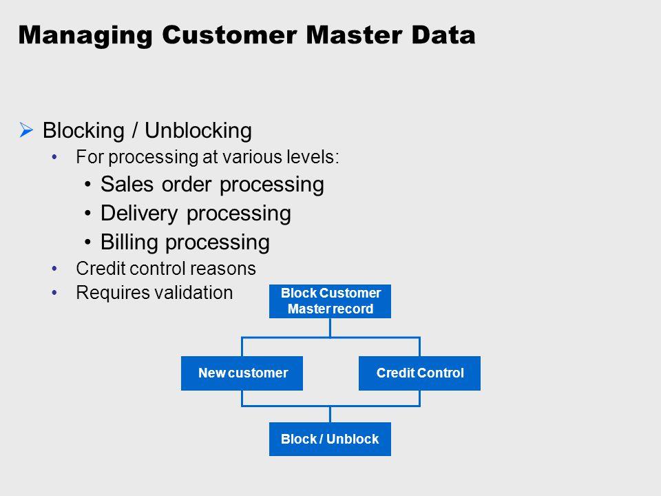Managing Customer Master Data  Blocking / Unblocking For processing at various levels: Sales order processing Delivery processing Billing processing