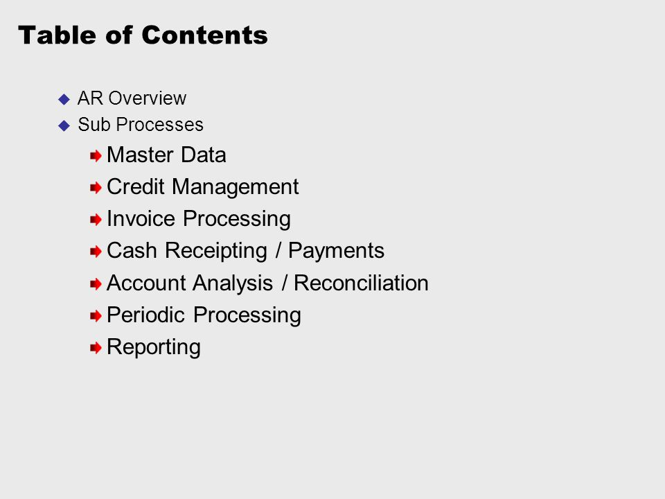Table of Contents  AR Overview  Sub Processes Master Data Credit Management Invoice Processing Cash Receipting / Payments Account Analysis / Reconci