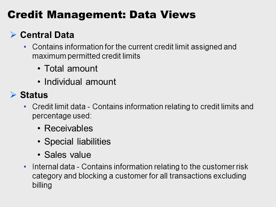 Credit Management: Data Views  Central Data Contains information for the current credit limit assigned and maximum permitted credit limits Total amou