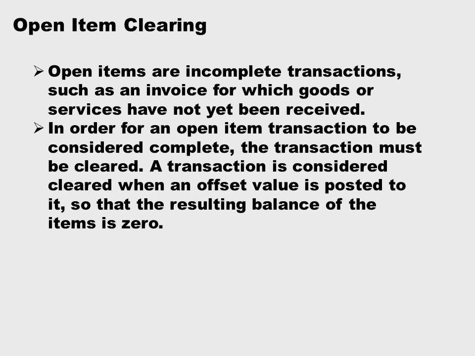 Open Item Clearing  Open items are incomplete transactions, such as an invoice for which goods or services have not yet been received.  In order for