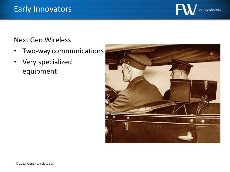 © 2012 Feeney Wireless, LLC Next Gen Wireless Two-way communications Very specialized equipment Early Innovators