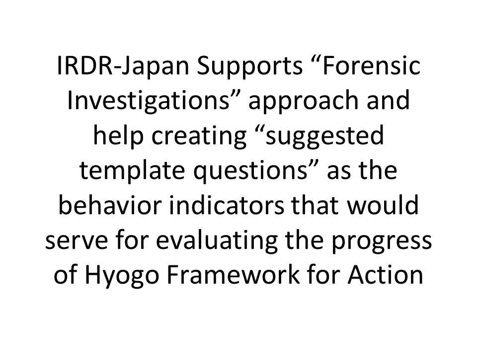 IRDR-Japan Supports Forensic Investigations approach and help creating suggested template questions as the behavior indicators that would serve for evaluating the progress of Hyogo Framework for Action