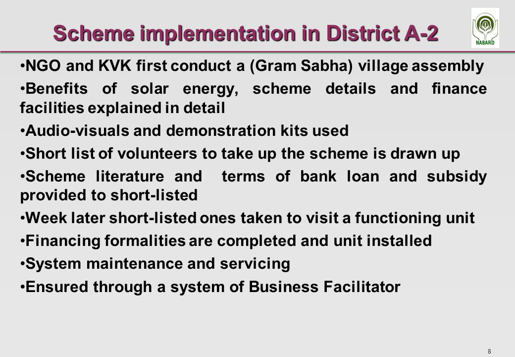 8 Scheme implementation in District A-2 NGO and KVK first conduct a (Gram Sabha) village assembly Benefits of solar energy, scheme details and finance facilities explained in detail Audio-visuals and demonstration kits used Short list of volunteers to take up the scheme is drawn up Scheme literature and terms of bank loan and subsidy provided to short-listed Week later short-listed ones taken to visit a functioning unit Financing formalities are completed and unit installed System maintenance and servicing Ensured through a system of Business Facilitator