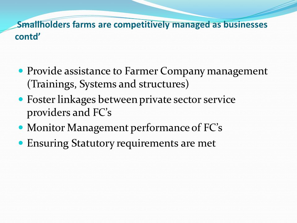 Smallholders farms are competitively managed as businesses contd' Provide assistance to Farmer Company management (Trainings, Systems and structures) Foster linkages between private sector service providers and FC's Monitor Management performance of FC's Ensuring Statutory requirements are met