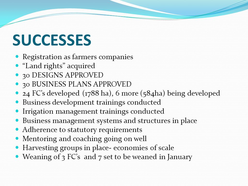 SUCCESSES Registration as farmers companies Land rights acquired 30 DESIGNS APPROVED 30 BUSINESS PLANS APPROVED 24 FC's developed (1788 ha), 6 more (584ha) being developed Business development trainings conducted Irrigation management trainings conducted Business management systems and structures in place Adherence to statutory requirements Mentoring and coaching going on well Harvesting groups in place- economies of scale Weaning of 3 FC's and 7 set to be weaned in January