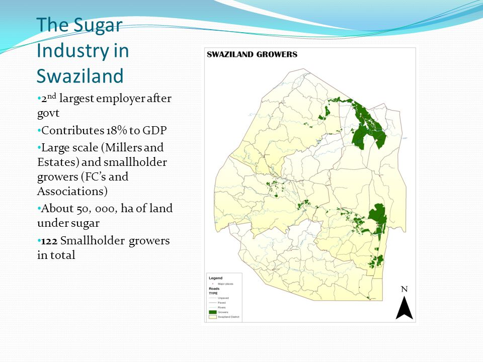 The Sugar Industry in Swaziland 2 nd largest employer after govt Contributes 18% to GDP Large scale (Millers and Estates) and smallholder growers (FC's and Associations) About 50, 000, ha of land under sugar 122 Smallholder growers in total