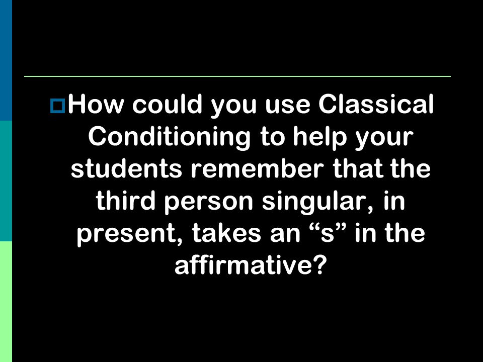 """ How could you use Classical Conditioning to help your students remember that the third person singular, in present, takes an """"s"""" in the affirmative?"""