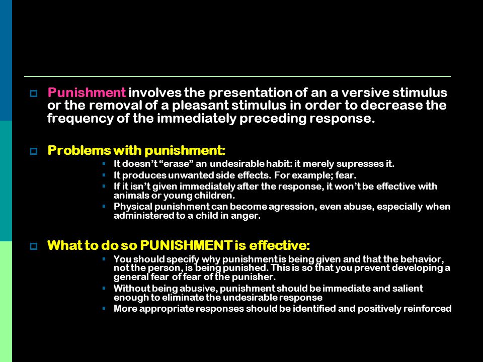  Punishment involves the presentation of an a versive stimulus or the removal of a pleasant stimulus in order to decrease the frequency of the immedi