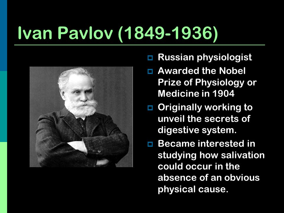 Ivan Pavlov (1849-1936)  Russian physiologist  Awarded the Nobel Prize of Physiology or Medicine in 1904  Originally working to unveil the secrets
