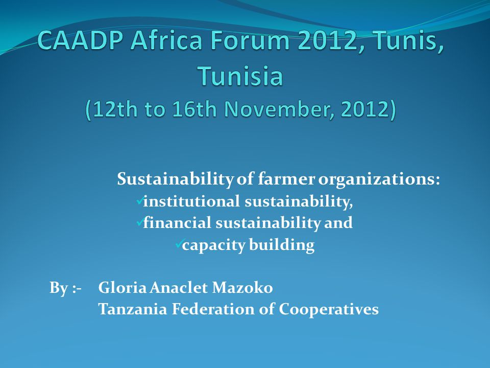 Sustainability of farmer organizations: institutional sustainability, financial sustainability and capacity building By :- Gloria Anaclet Mazoko Tanzania Federation of Cooperatives
