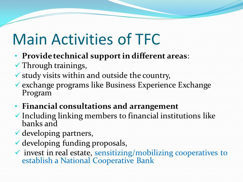 Main Activities of TFC Provide technical support in different areas: Through trainings, study visits within and outside the country, exchange programs like Business Experience Exchange Program Financial consultations and arrangement Including linking members to financial institutions like banks and developing partners, developing funding proposals, invest in real estate, sensitizing/mobilizing cooperatives to establish a National Cooperative Bank