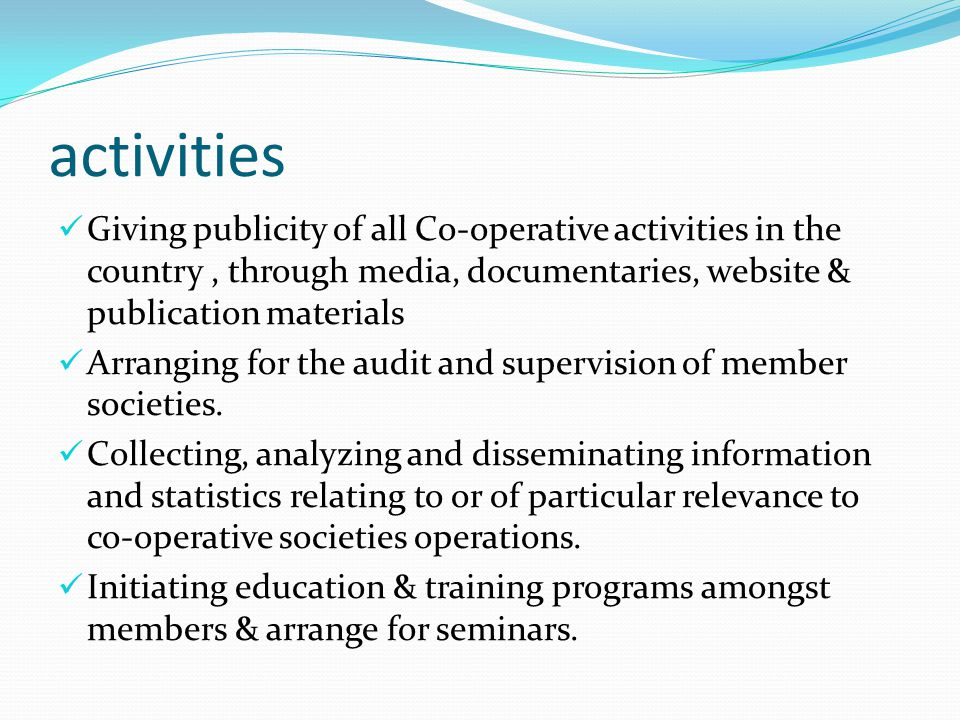 activities Giving publicity of all Co-operative activities in the country, through media, documentaries, website & publication materials Arranging for the audit and supervision of member societies.