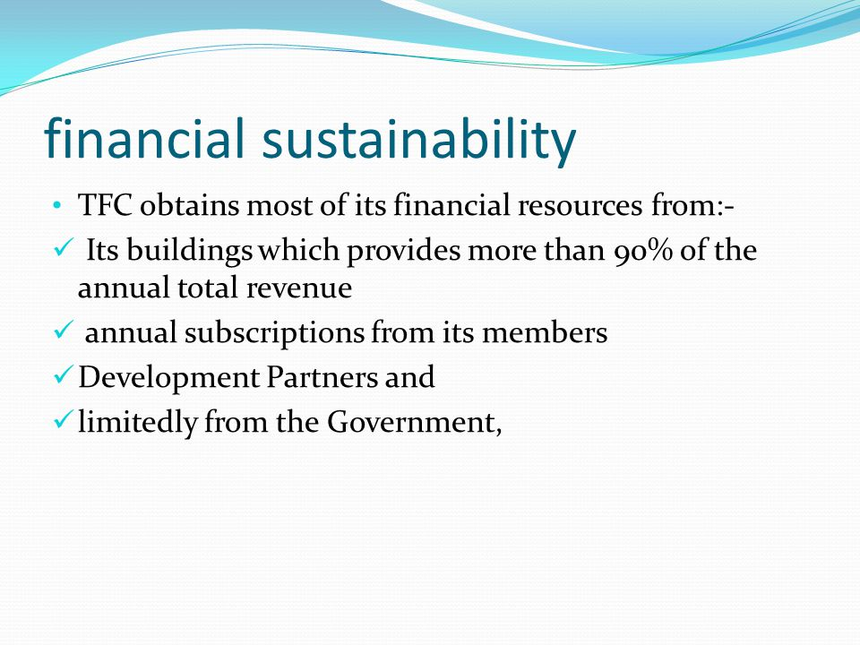 financial sustainability TFC obtains most of its financial resources from:- Its buildings which provides more than 90% of the annual total revenue annual subscriptions from its members Development Partners and limitedly from the Government,