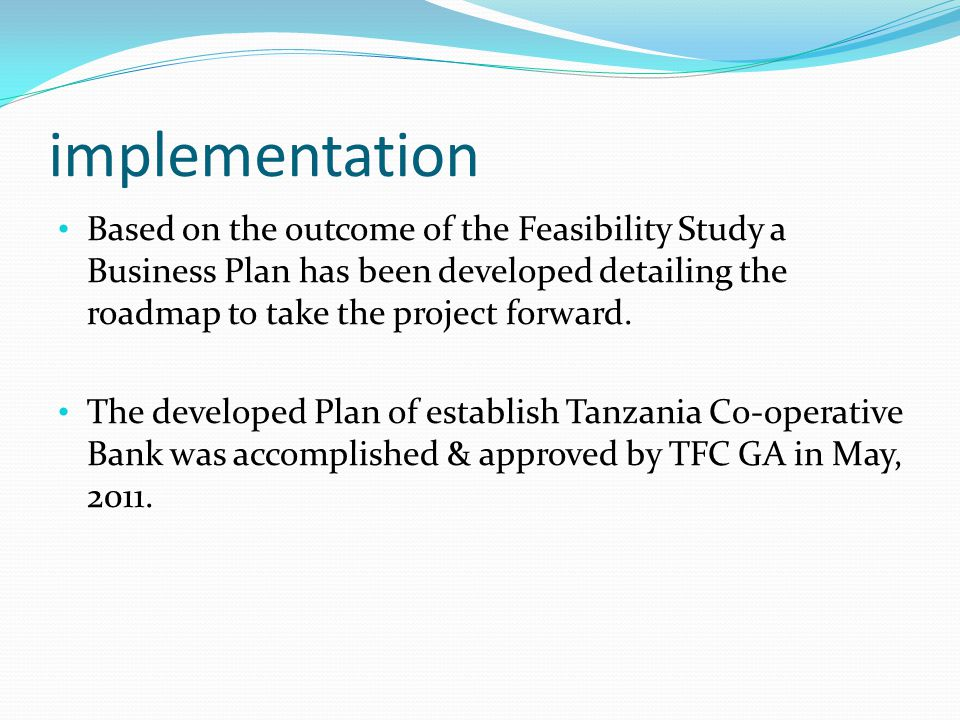 implementation Based on the outcome of the Feasibility Study a Business Plan has been developed detailing the roadmap to take the project forward.