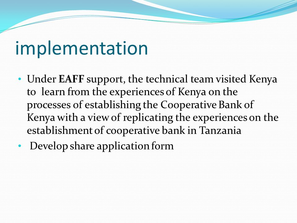 implementation Under EAFF support, the technical team visited Kenya to learn from the experiences of Kenya on the processes of establishing the Cooperative Bank of Kenya with a view of replicating the experiences on the establishment of cooperative bank in Tanzania Develop share application form