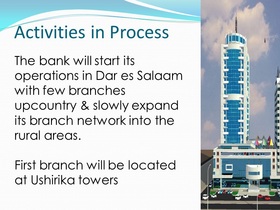 Activities in Process The bank will start its operations in Dar es Salaam with few branches upcountry & slowly expand its branch network into the rural areas.