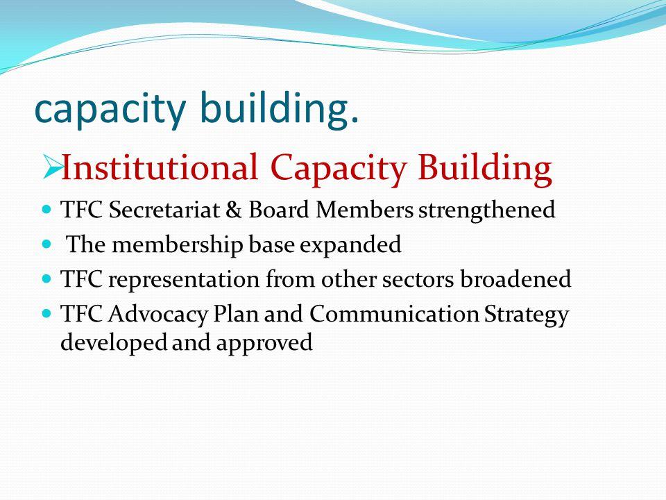 capacity building.  Institutional Capacity Building TFC Secretariat & Board Members strengthened The membership base expanded TFC representation from