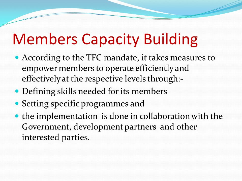 Members Capacity Building According to the TFC mandate, it takes measures to empower members to operate efficiently and effectively at the respective levels through:- Defining skills needed for its members Setting specific programmes and the implementation is done in collaboration with the Government, development partners and other interested parties.