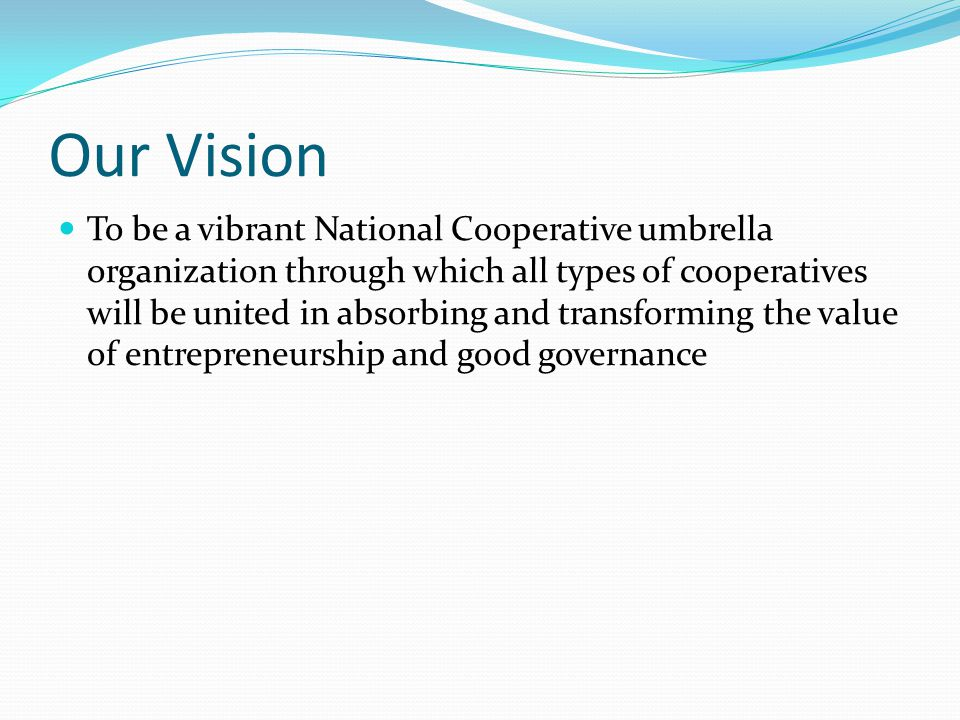Our Vision To be a vibrant National Cooperative umbrella organization through which all types of cooperatives will be united in absorbing and transforming the value of entrepreneurship and good governance