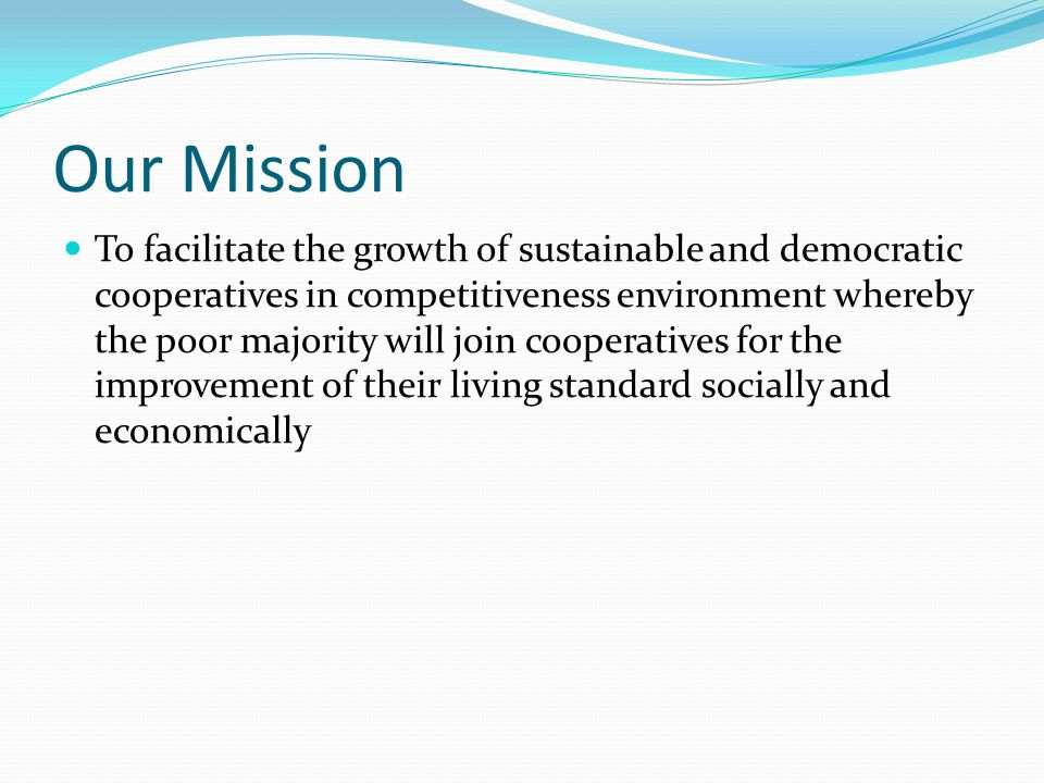 Our Mission To facilitate the growth of sustainable and democratic cooperatives in competitiveness environment whereby the poor majority will join cooperatives for the improvement of their living standard socially and economically