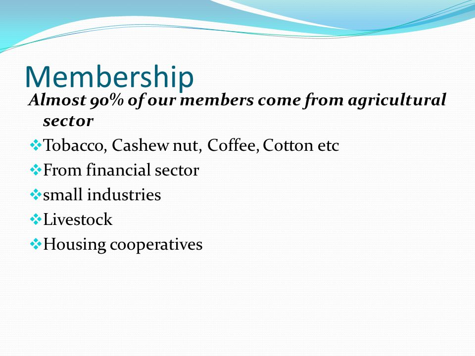Membership Almost 90% of our members come from agricultural sector  Tobacco, Cashew nut, Coffee, Cotton etc  From financial sector  small industries  Livestock  Housing cooperatives