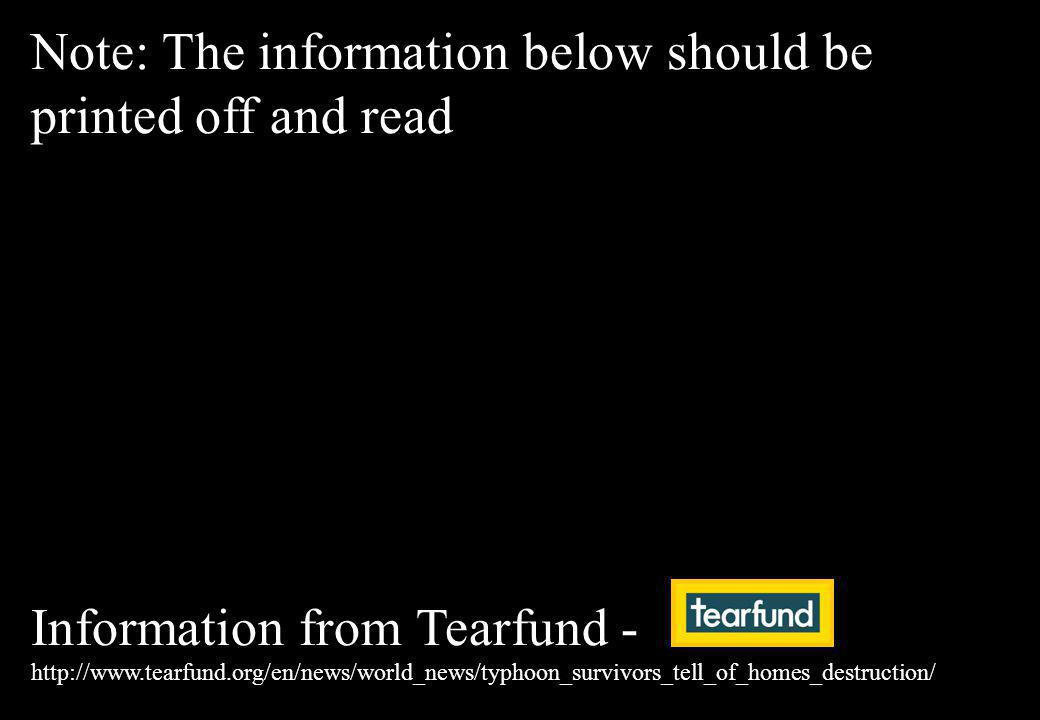 Note: The information below should be printed off and read Information from Tearfund - http://www.tearfund.org/en/news/world_news/typhoon_survivors_tell_of_homes_destruction/