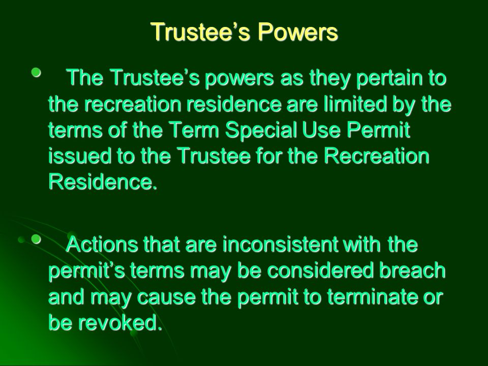 Trustee's Powers The Trustee's powers as they pertain to the recreation residence are limited by the terms of the Term Special Use Permit issued to th