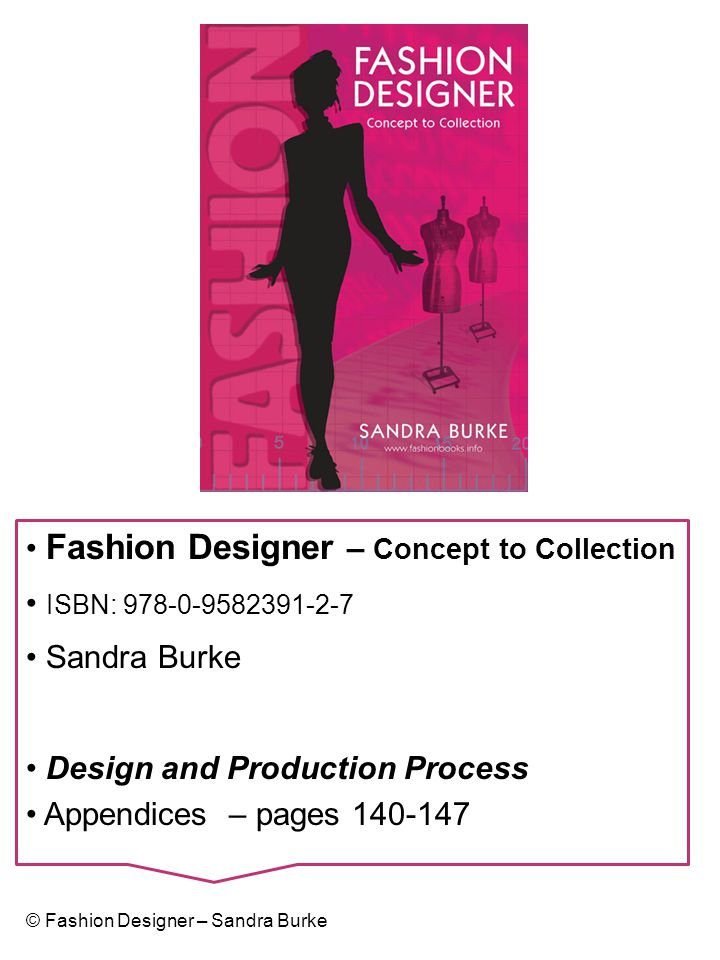 Fashion Designer – Concept to Collection ISBN: 978-0-9582391-2-7 Sandra Burke Design and Production Process Appendices – pages 140-147 © Fashion Desig