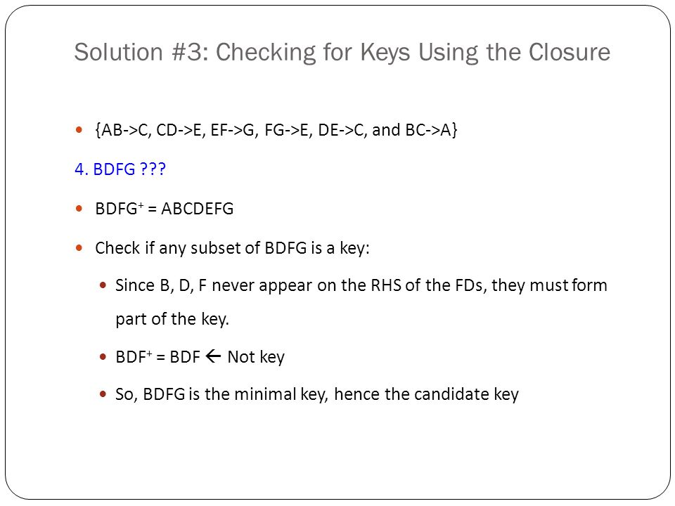 Finding Keys using FDs Tricks for finding the key: If an attribute never appears on the RHS of any FD, it must be part of the key If an attribute never appears on the LHS of any FD, but appears on the RHS of any FD, it must not be part of any key