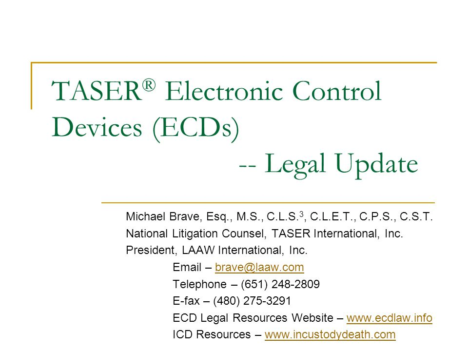 TASER ® Electronic Control Devices (ECDs) -- Legal Update Michael Brave, Esq., M.S., C.L.S. 3, C.L.E.T., C.P.S., C.S.T. National Litigation Counsel, T