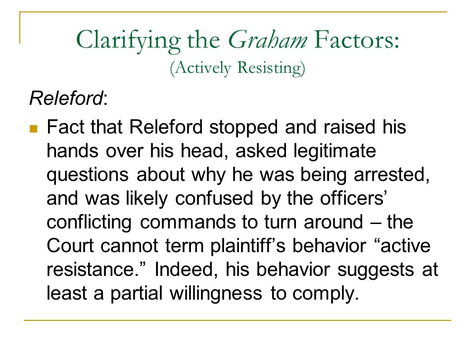 Clarifying the Graham Factors: (Actively Resisting) Releford: Fact that Releford stopped and raised his hands over his head, asked legitimate question