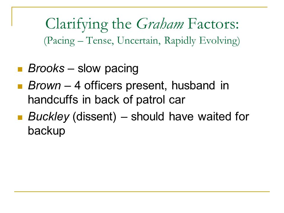 Clarifying the Graham Factors: (Pacing – Tense, Uncertain, Rapidly Evolving) Brooks – slow pacing Brown – 4 officers present, husband in handcuffs in