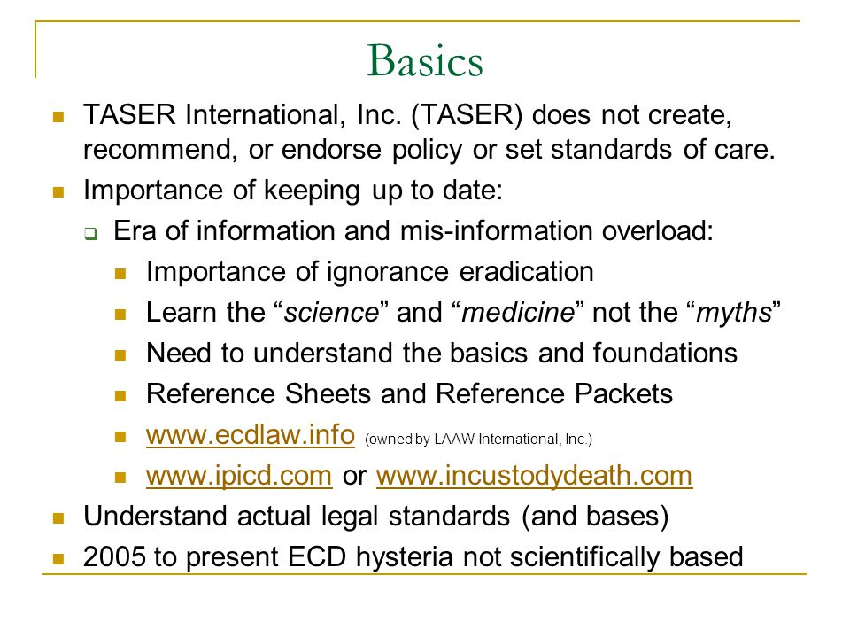 Basics TASER International, Inc. (TASER) does not create, recommend, or endorse policy or set standards of care. Importance of keeping up to date:  E