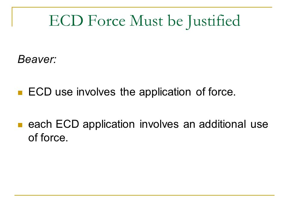 ECD Force Must be Justified Beaver: ECD use involves the application of force. each ECD application involves an additional use of force.