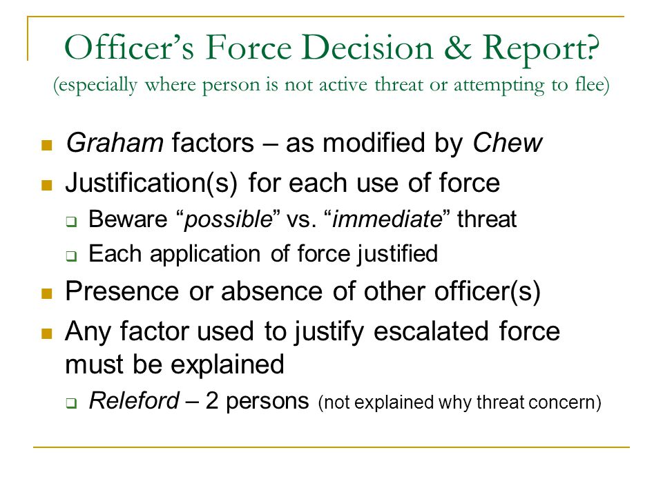 Officer's Force Decision & Report? (especially where person is not active threat or attempting to flee) Graham factors – as modified by Chew Justifica