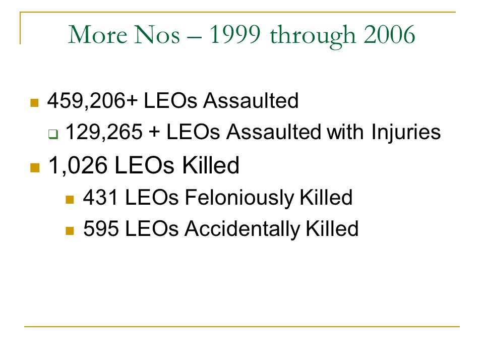 More Nos – 1999 through 2006 459,206+ LEOs Assaulted  129,265 + LEOs Assaulted with Injuries 1,026 LEOs Killed 431 LEOs Feloniously Killed 595 LEOs A